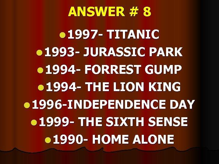 ANSWER # 8 l 1997 - TITANIC l 1993 - JURASSIC PARK l 1994