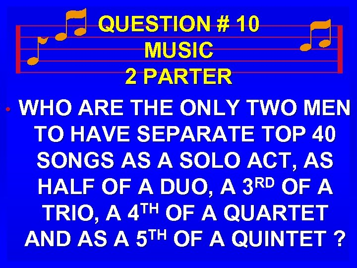 • QUESTION # 10 MUSIC 2 PARTER WHO ARE THE ONLY TWO MEN