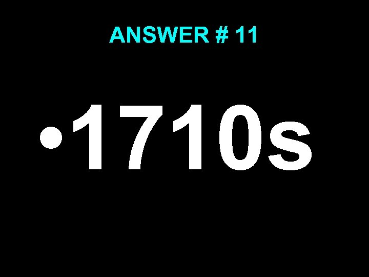 ANSWER # 11 • 1710 s