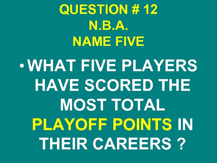 QUESTION # 12 N. B. A. NAME FIVE • WHAT FIVE PLAYERS HAVE SCORED
