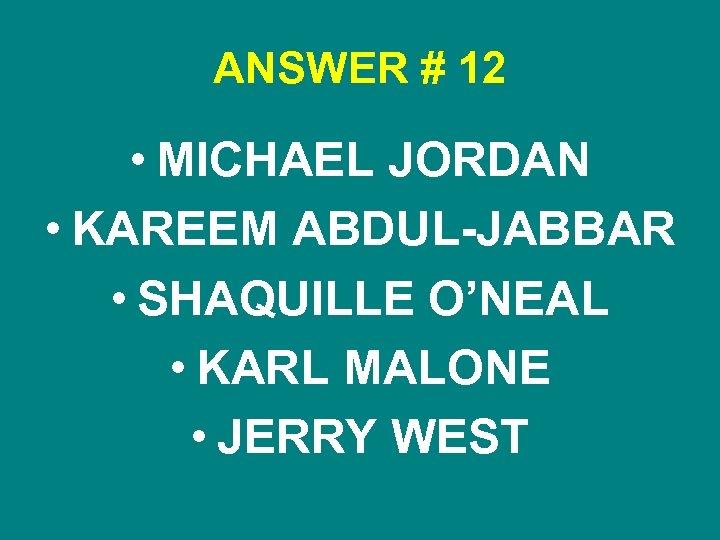 ANSWER # 12 • MICHAEL JORDAN • KAREEM ABDUL-JABBAR • SHAQUILLE O'NEAL • KARL