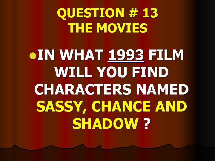 QUESTION # 13 THE MOVIES l. IN WHAT 1993 FILM WILL YOU FIND CHARACTERS