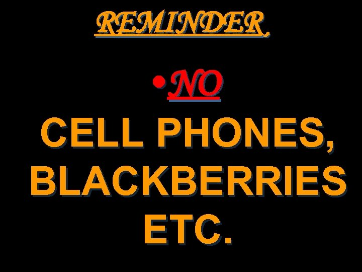 REMINDER • NO CELL PHONES, BLACKBERRIES ETC.
