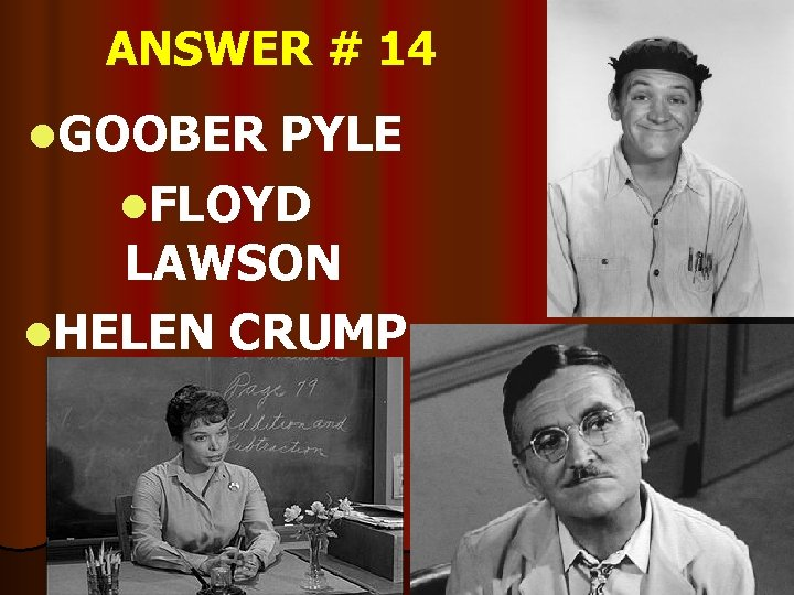ANSWER # 14 l. GOOBER PYLE l. FLOYD LAWSON l. HELEN CRUMP