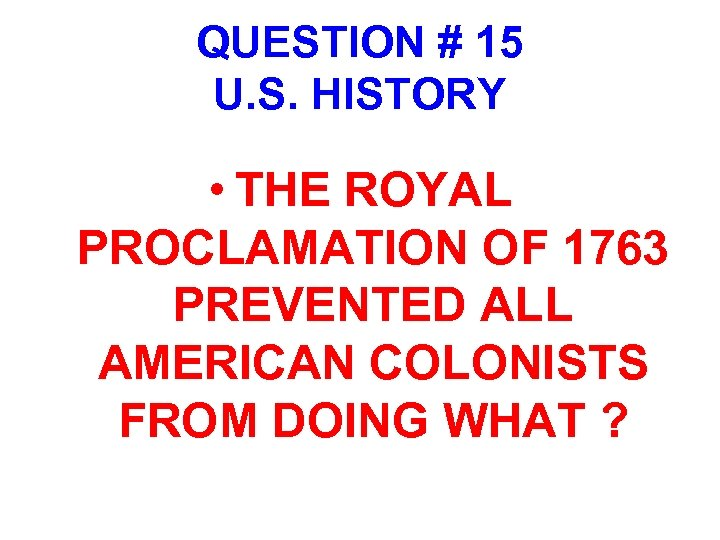 QUESTION # 15 U. S. HISTORY • THE ROYAL PROCLAMATION OF 1763 PREVENTED ALL