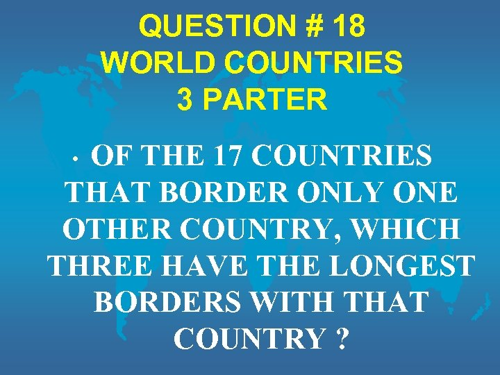 QUESTION # 18 WORLD COUNTRIES 3 PARTER OF THE 17 COUNTRIES THAT BORDER ONLY