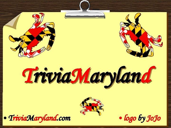 Trivia. Maryland • Trivia. Maryland. com • logo by Jo. Jo