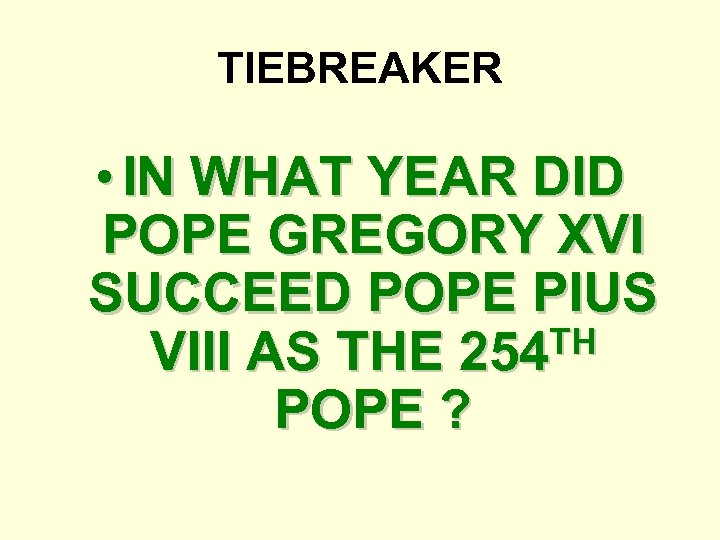TIEBREAKER • IN WHAT YEAR DID POPE GREGORY XVI SUCCEED POPE PIUS TH VIII