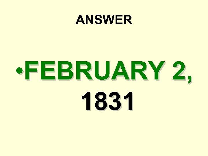 ANSWER • FEBRUARY 2, 1831