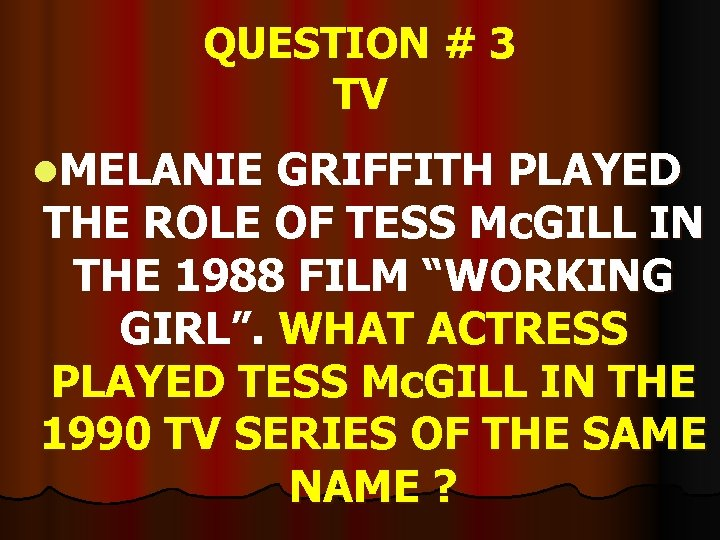QUESTION # 3 TV l. MELANIE GRIFFITH PLAYED THE ROLE OF TESS Mc. GILL