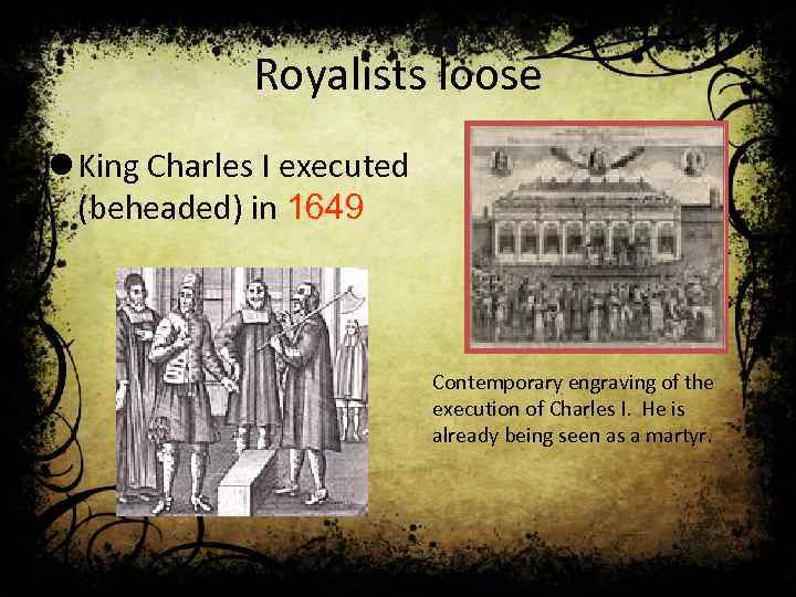 Royalists loose l King Charles I executed (beheaded) in 1649 Contemporary engraving of the