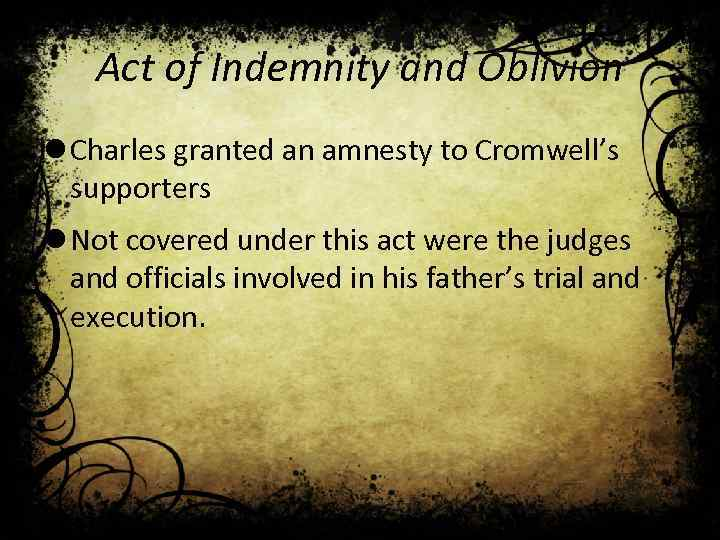 Act of Indemnity and Oblivion l Charles granted an amnesty to Cromwell's supporters l