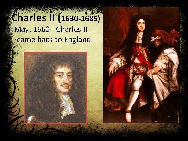 Charles II (1630 -1685) I May, 1660 - Charles II came back to England