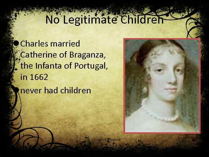 No Legitimate Children l Charles married Catherine of Braganza, the Infanta of Portugal, in