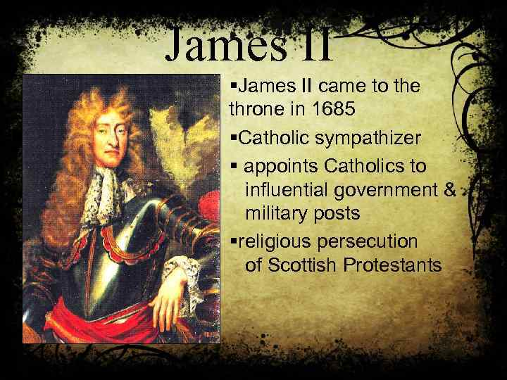 James II §James II came to the throne in 1685 §Catholic sympathizer § appoints