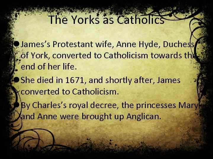 The Yorks as Catholics l James's Protestant wife, Anne Hyde, Duchess of York, converted