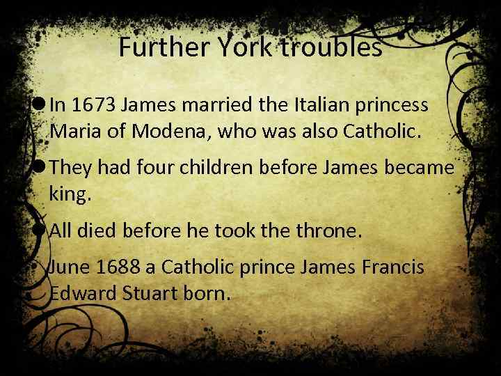 Further York troubles l In 1673 James married the Italian princess Maria of Modena,