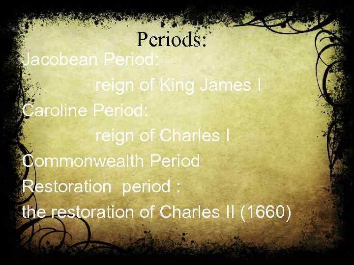 Periods: Jacobean Period: reign of King James I Caroline Period: reign of Charles I