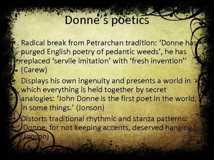 Donne's poetics • Radical break from Petrarchan tradition: 'Donne has purged English poetry of