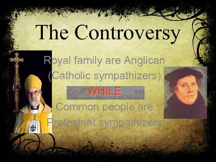 The Controversy Royal family are Anglican (Catholic sympathizers) WHILE Common people are Protestant sympathizers