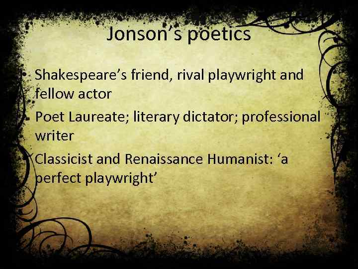 Jonson's poetics • Shakespeare's friend, rival playwright and fellow actor • Poet Laureate; literary