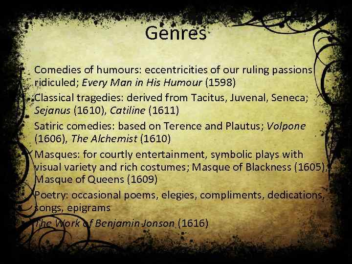 Genres • Comedies of humours: eccentricities of our ruling passions ridiculed; Every Man in