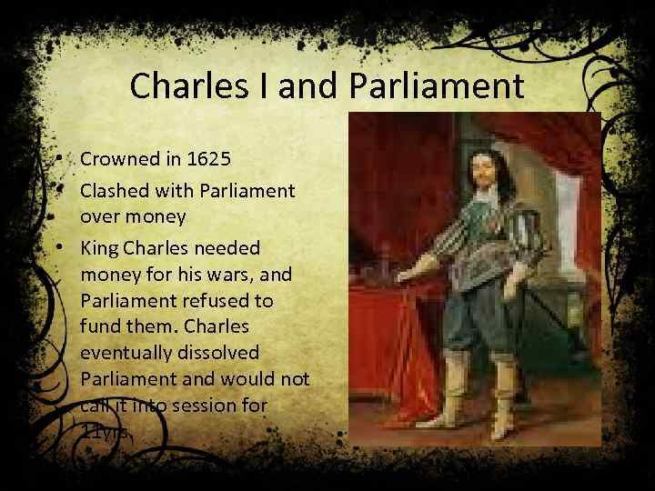 Charles I and Parliament • Crowned in 1625 • Clashed with Parliament over money