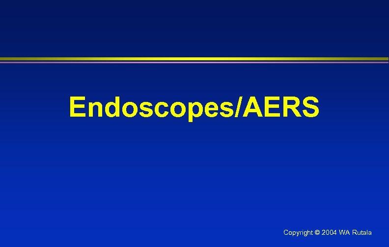 Endoscopes/AERS Copyright © 2004 WA Rutala