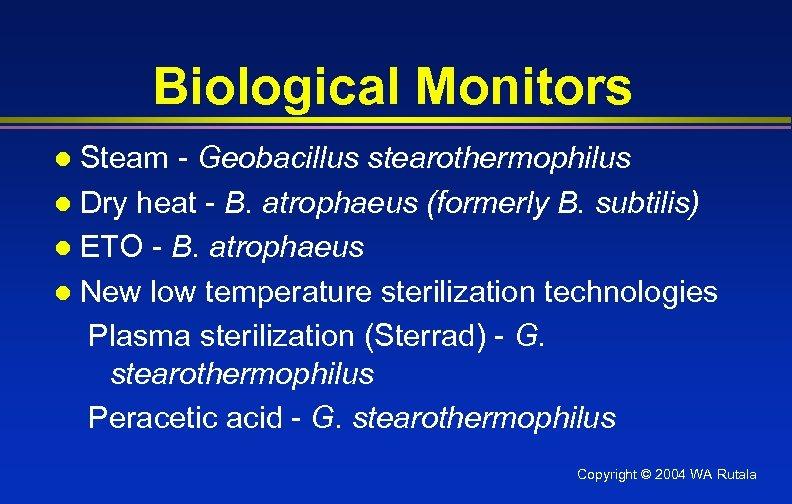 Biological Monitors Steam - Geobacillus stearothermophilus l Dry heat - B. atrophaeus (formerly B.