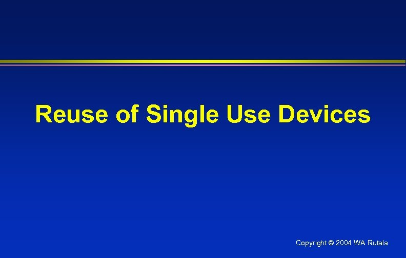 Reuse of Single Use Devices Copyright © 2004 WA Rutala