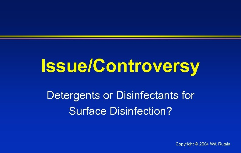 Issue/Controversy Detergents or Disinfectants for Surface Disinfection? Copyright © 2004 WA Rutala