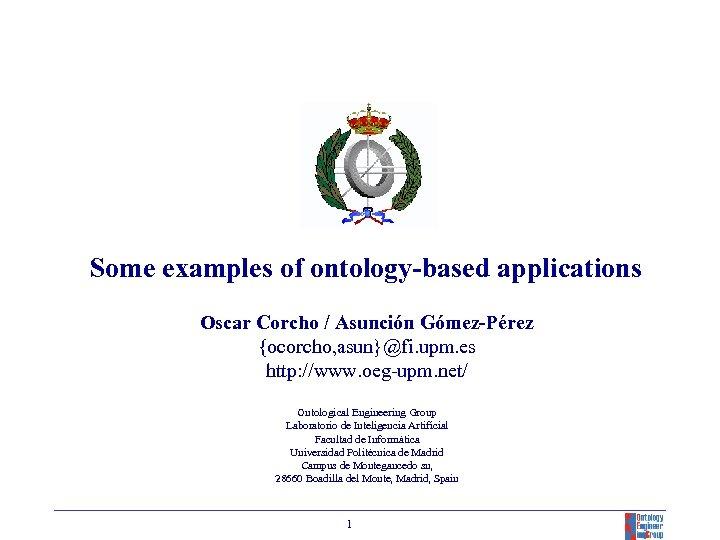 Some examples of ontology-based applications Oscar Corcho / Asunción Gómez-Pérez {ocorcho, asun}@fi. upm. es