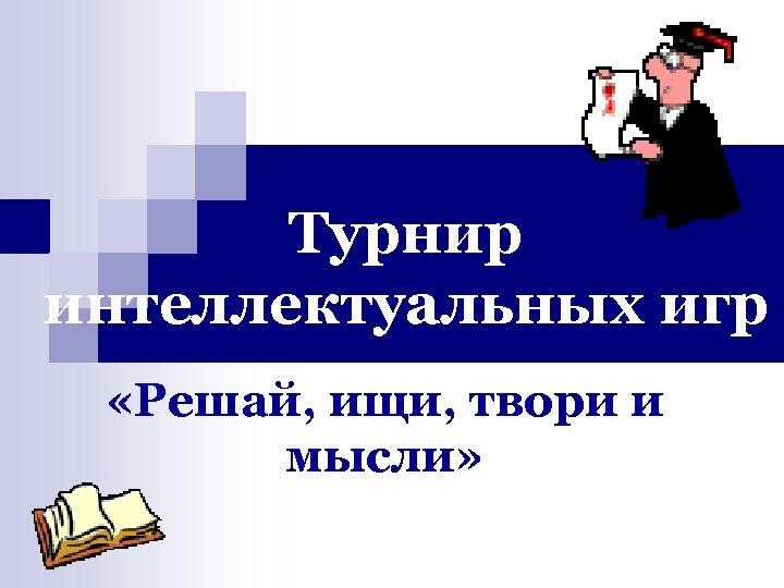 Турнир интеллектуальных игр «Решай, ищи, твори и мысли»