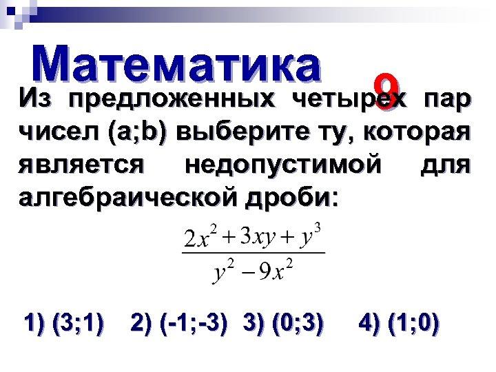 Математика Из предложенных четырех 9 пар чисел (а; b) выберите ту, которая является недопустимой