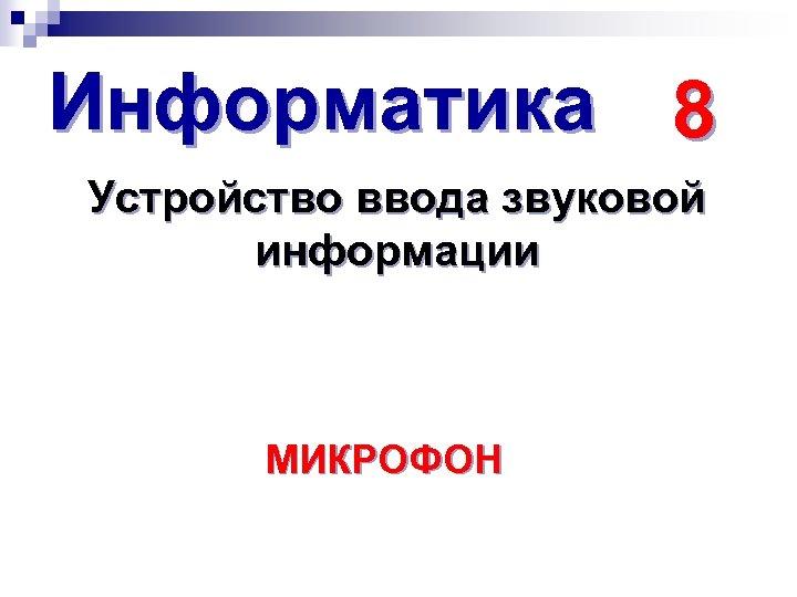 Информатика 8 Устройство ввода звуковой информации МИКРОФОН