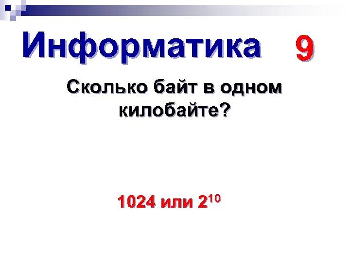 Информатика 9 Сколько байт в одном килобайте? 1024 или 210