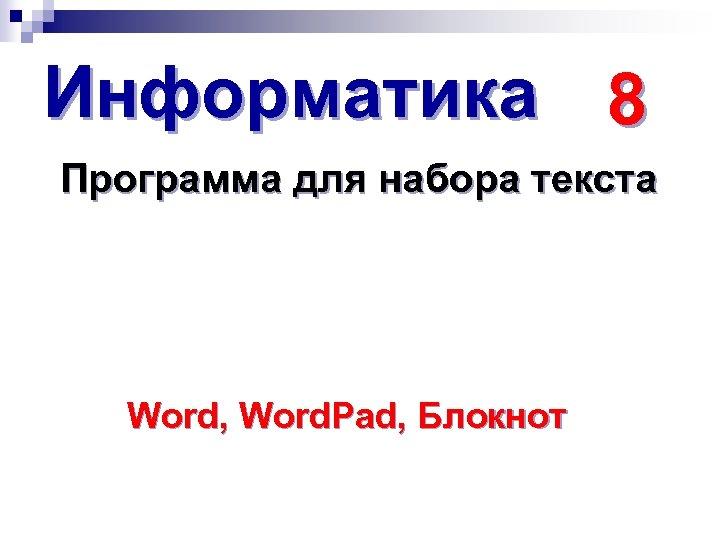 Информатика 8 Программа для набора текста Word, Word. Pad, Блокнот