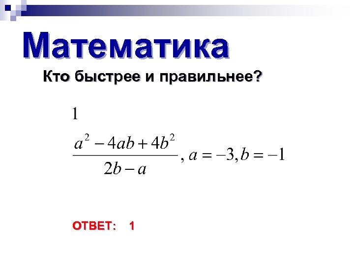 Математика Кто быстрее и правильнее? ОТВЕТ: 1
