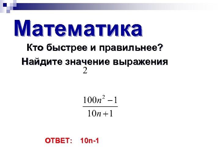 Математика Кто быстрее и правильнее? Найдите значение выражения ОТВЕТ: 10 n-1