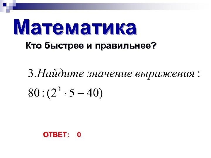 Математика Кто быстрее и правильнее? ОТВЕТ: 0