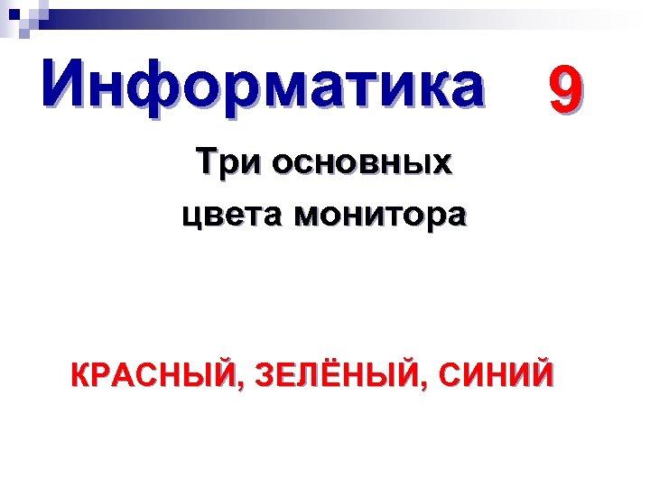 Информатика 9 Три основных цвета монитора КРАСНЫЙ, ЗЕЛЁНЫЙ, СИНИЙ