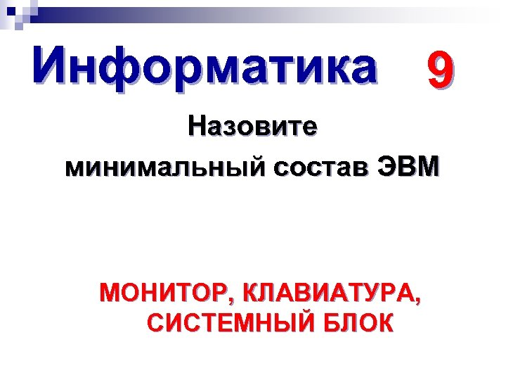 Информатика 9 Назовите минимальный состав ЭВМ МОНИТОР, КЛАВИАТУРА, СИСТЕМНЫЙ БЛОК