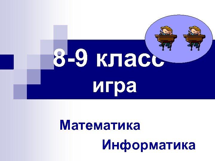 8 -9 класс игра Математика Информатика