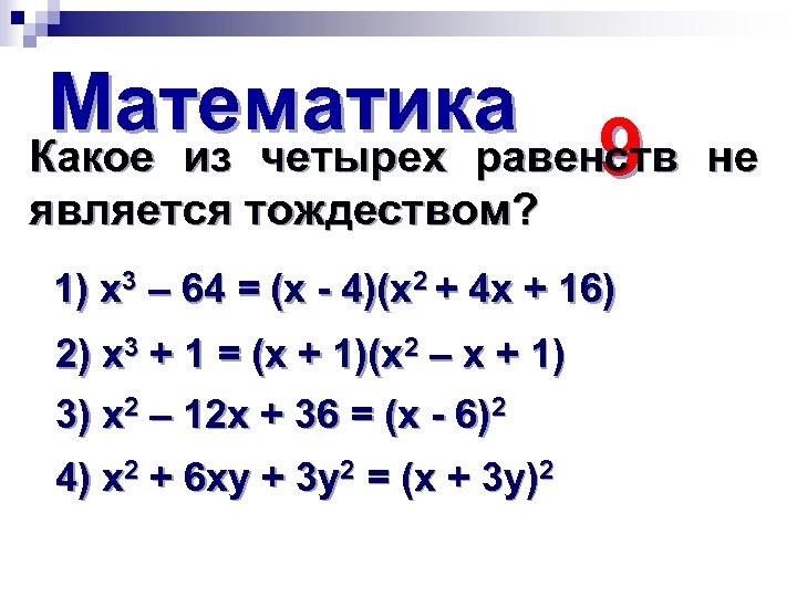 Математика Какое из четырех равенств 9 является тождеством? 1) х3 – 64 = (х