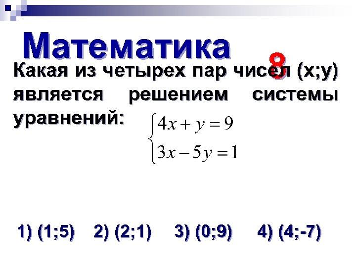 Математика Какая из четырех пар чисел (х; у) 8 является решением уравнений: системы 1)
