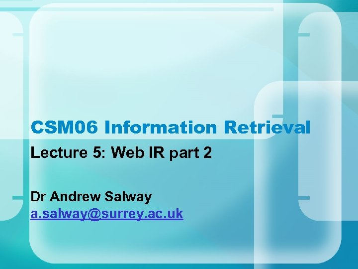 CSM 06 Information Retrieval Lecture 5: Web IR part 2 Dr Andrew Salway a.
