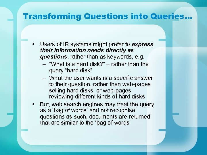 Transforming Questions into Queries… • Users of IR systems might prefer to express their