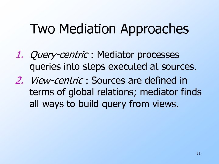 Two Mediation Approaches 1. Query-centric : Mediator processes queries into steps executed at sources.