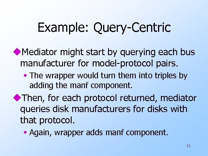 Example: Query-Centric u. Mediator might start by querying each bus manufacturer for model-protocol pairs.