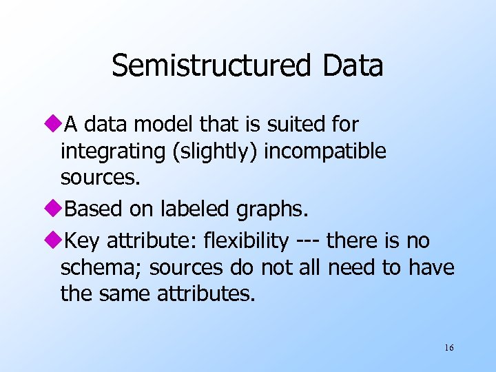 Semistructured Data u. A data model that is suited for integrating (slightly) incompatible sources.